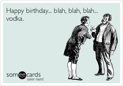 Happy  Birthday Bettyboo-happy-birthday-blah-blah-blah-vodka